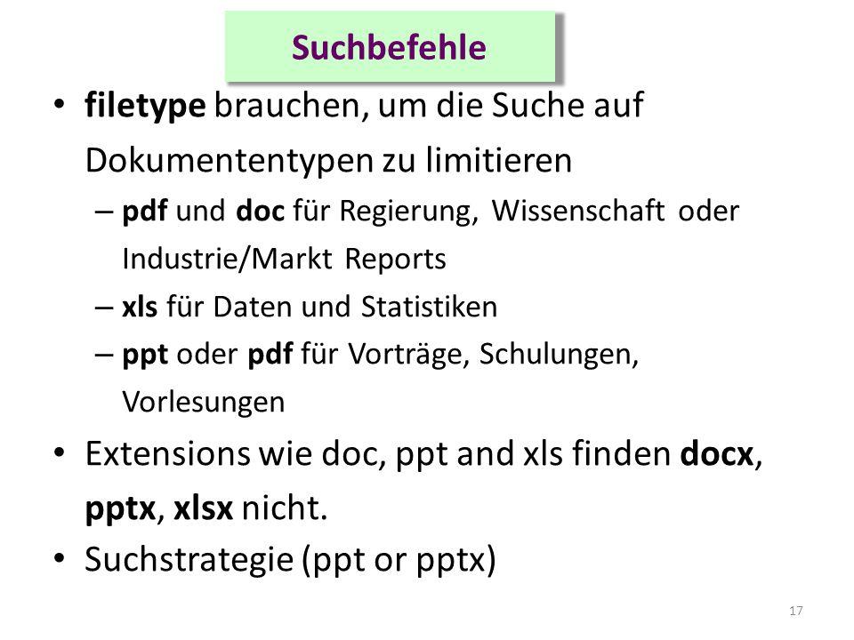 Suchbefehle filetype brauchen, um die Suche auf Dokumententypen zu limitieren – pdf und doc für Regierung, Wissenschaft oder Industrie/Markt Reports – xls für Daten und Statistiken – ppt oder pdf für Vorträge, Schulungen, Vorlesungen Extensions wie doc, ppt and xls finden docx, pptx, xlsx nicht.