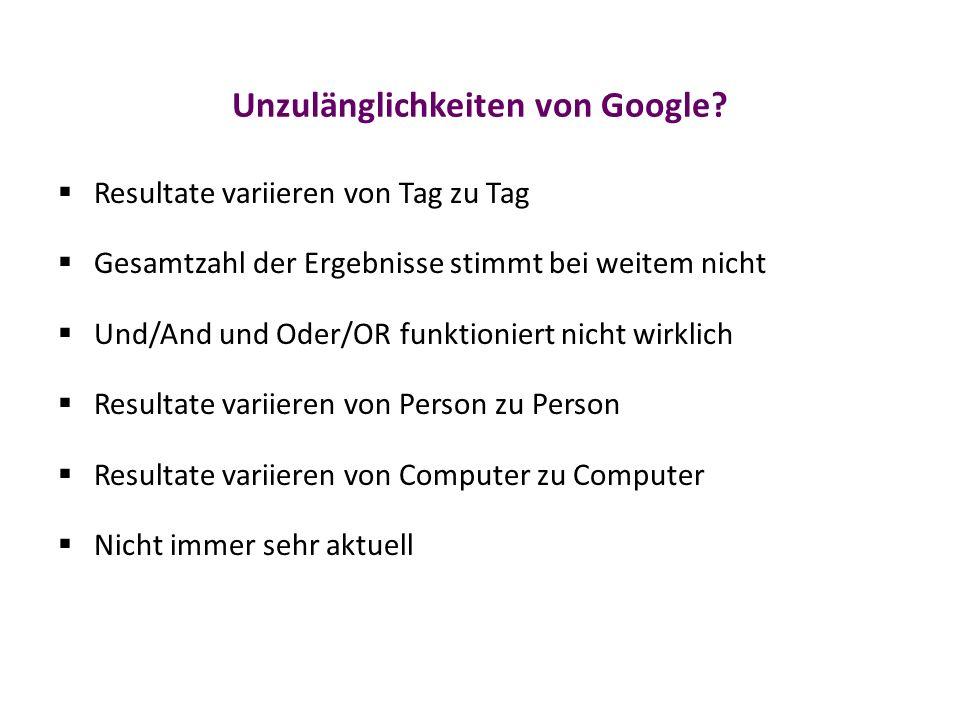 Unzulänglichkeiten von Google?  Resultate variieren von Tag zu Tag  Gesamtzahl der Ergebnisse stimmt bei weitem nicht  Und/And und Oder/OR funktion