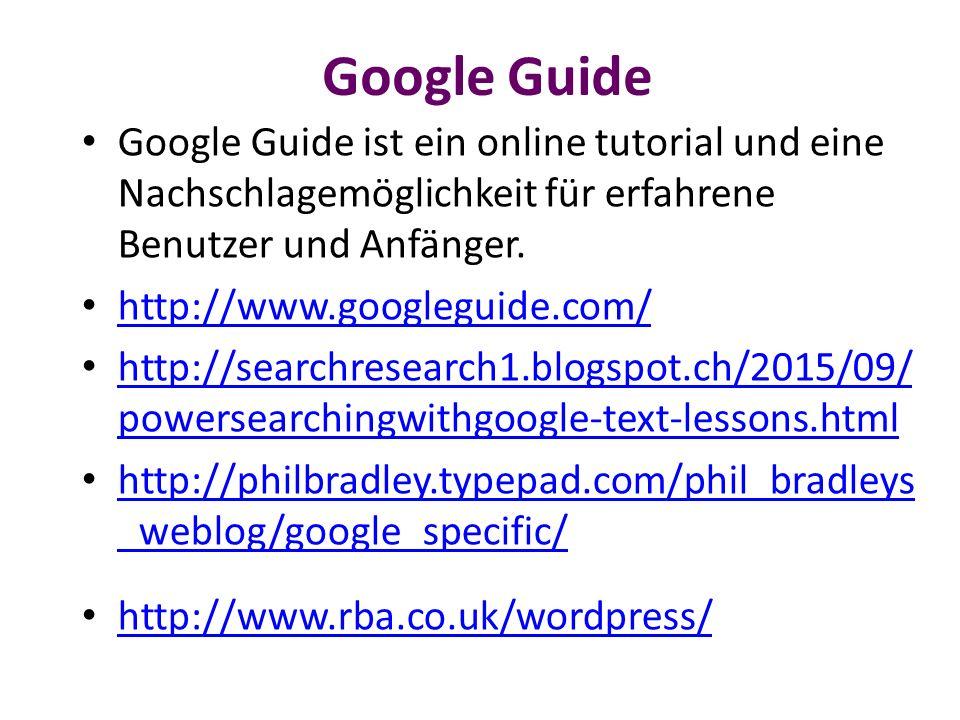 Google Guide Google Guide ist ein online tutorial und eine Nachschlagemöglichkeit für erfahrene Benutzer und Anfänger. http://www.googleguide.com/ htt