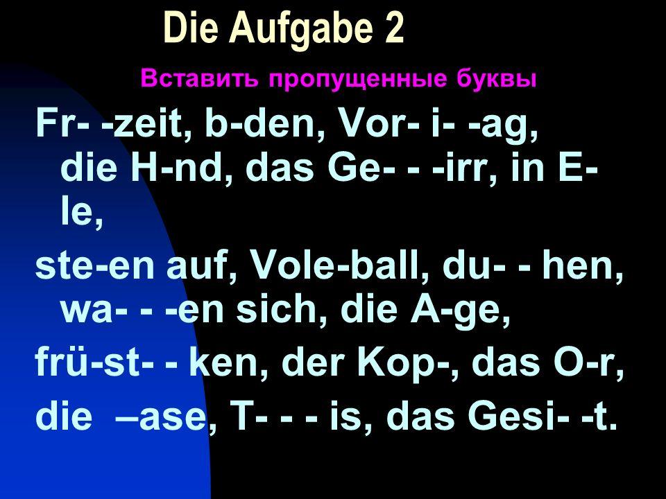 Die Aufgabe 2 Вставить пропущенные буквы Fr- -zeit, b-den, Vor- i- -ag, die H-nd, das Ge- - -irr, in E- le, ste-en auf, Vole-ball, du- - hen, wa- - -e