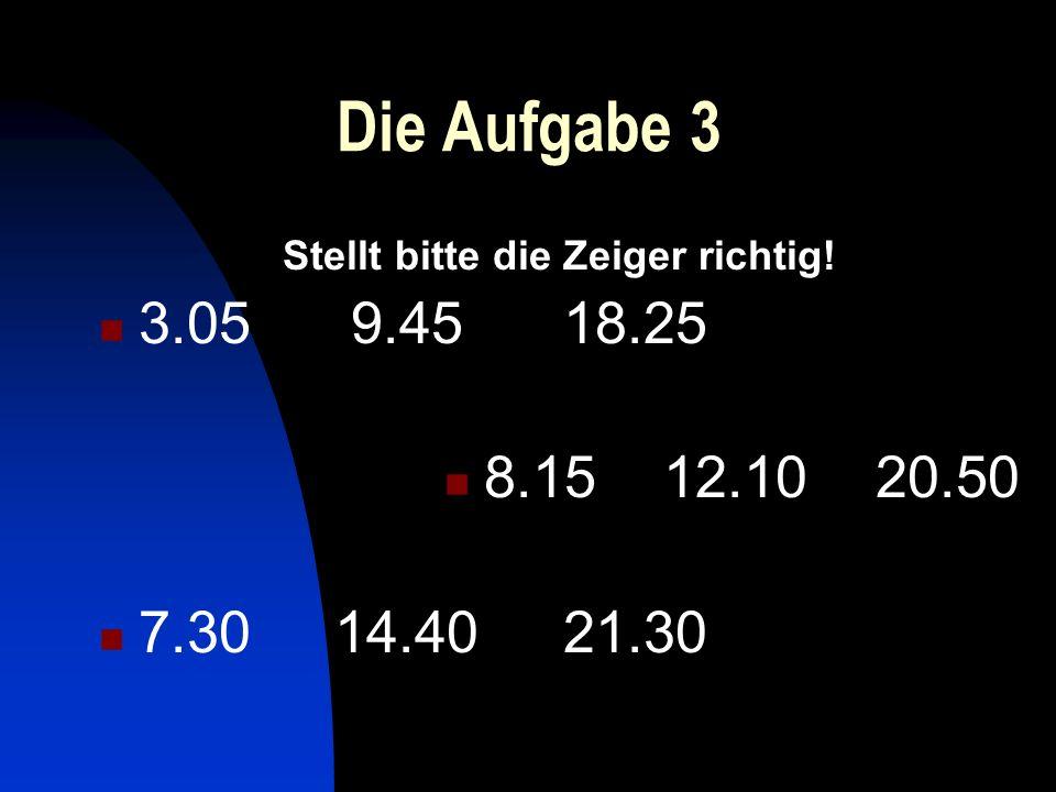 Die Aufgabe 3 Stellt bitte die Zeiger richtig! 3.05 9.45 18.25 8.15 12.10 20.50 7.30 14.40 21.30