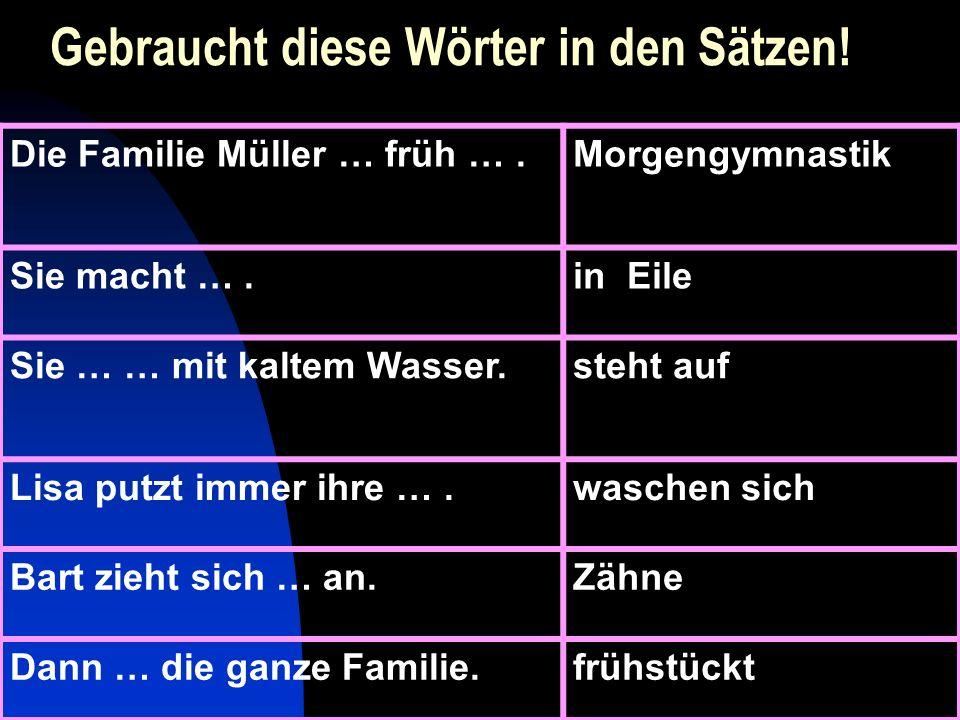 Gebraucht diese Wörter in den Sätzen! Die Familie Müller … früh ….Morgengymnastik Sie macht ….in Eile Sie … … mit kaltem Wasser.steht auf Lisa putzt i