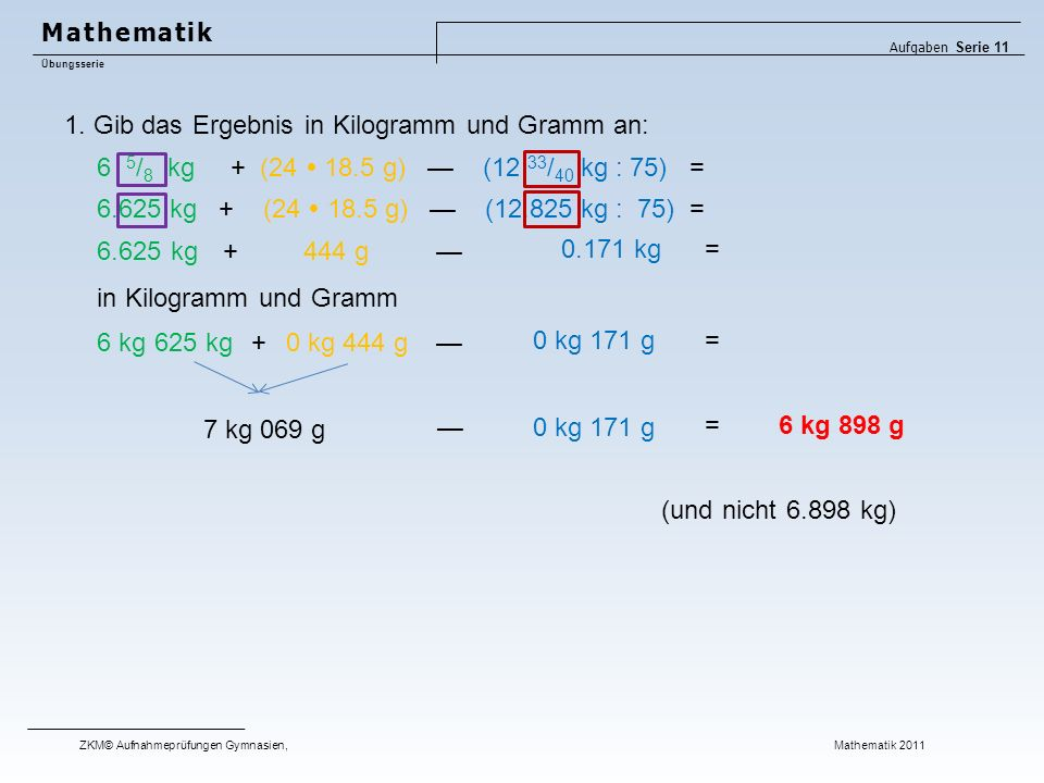 1. Gib das Ergebnis in Kilogramm und Gramm an: (und nicht 6.898 kg) 6 5 / 8 kg + (24  18.5 g) — (12 33 / 40 kg : 75) = 6.625 kg + (24  18.5 g) — (12