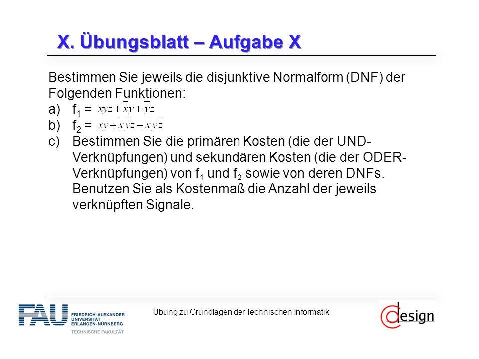 X. Übungsblatt – Aufgabe X Bestimmen Sie jeweils die disjunktive Normalform (DNF) der Folgenden Funktionen: a)f 1 = b)f 2 = c)Bestimmen Sie die primär