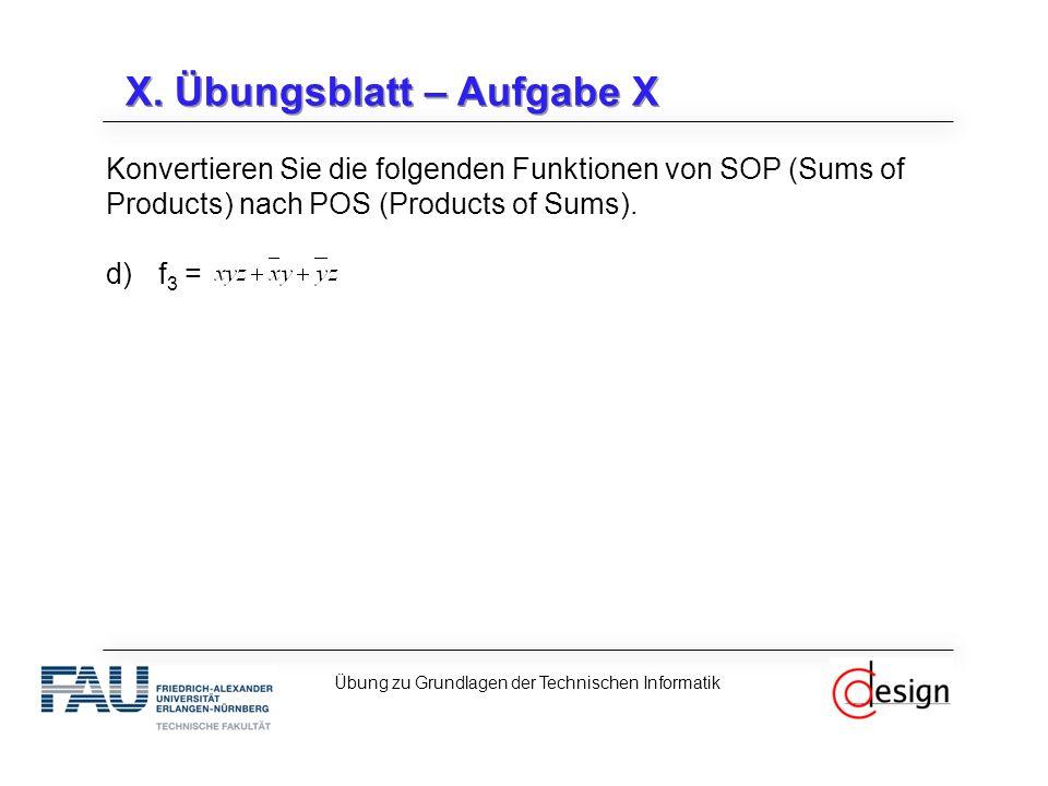 X. Übungsblatt – Aufgabe X Konvertieren Sie die folgenden Funktionen von SOP (Sums of Products) nach POS (Products of Sums). d)f 3 = Übung zu Grundlag