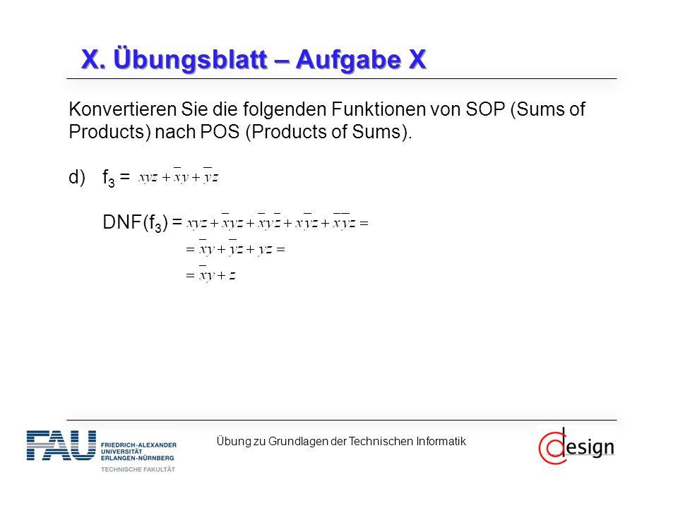 X. Übungsblatt – Aufgabe X Konvertieren Sie die folgenden Funktionen von SOP (Sums of Products) nach POS (Products of Sums). d)f 3 = DNF(f 3 ) = Übung