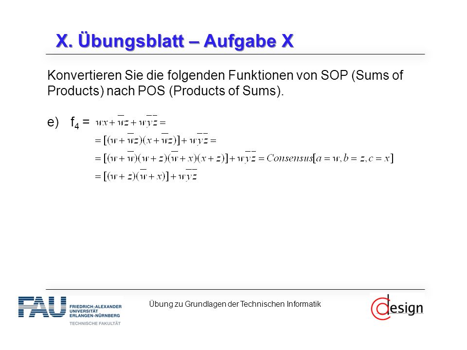 X. Übungsblatt – Aufgabe X Konvertieren Sie die folgenden Funktionen von SOP (Sums of Products) nach POS (Products of Sums). e)f 4 = Übung zu Grundlag