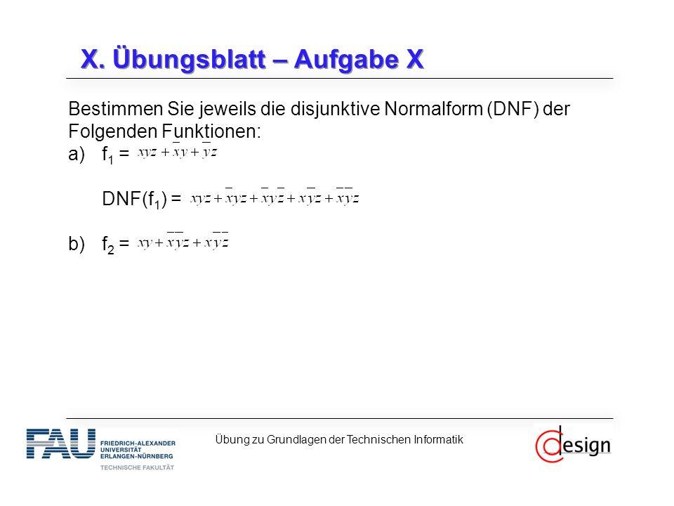 X. Übungsblatt – Aufgabe X Bestimmen Sie jeweils die disjunktive Normalform (DNF) der Folgenden Funktionen: a)f 1 = DNF(f 1 ) = b)f 2 = Übung zu Grund