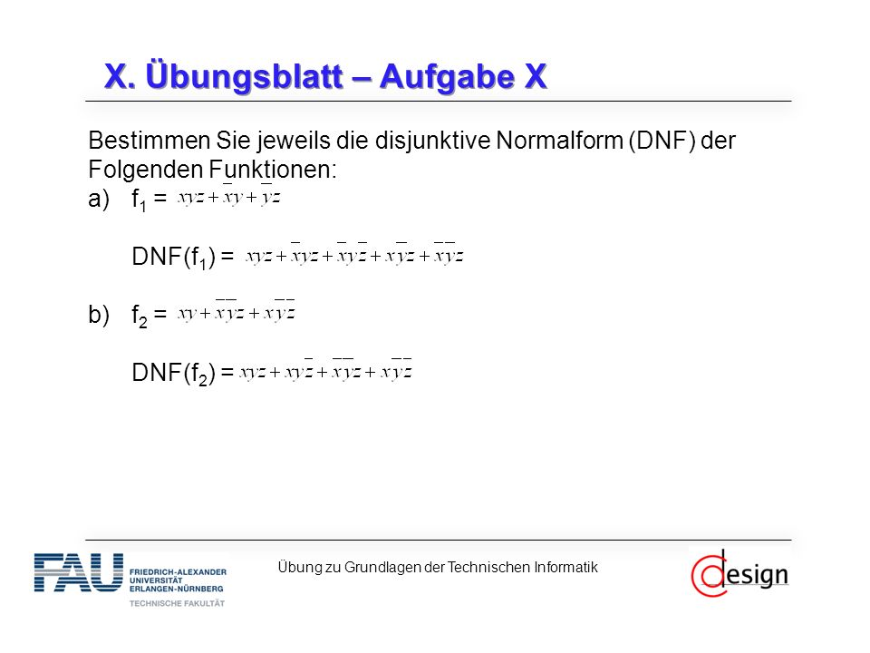 X. Übungsblatt – Aufgabe X Bestimmen Sie jeweils die disjunktive Normalform (DNF) der Folgenden Funktionen: a)f 1 = DNF(f 1 ) = b)f 2 = DNF(f 2 ) = Üb