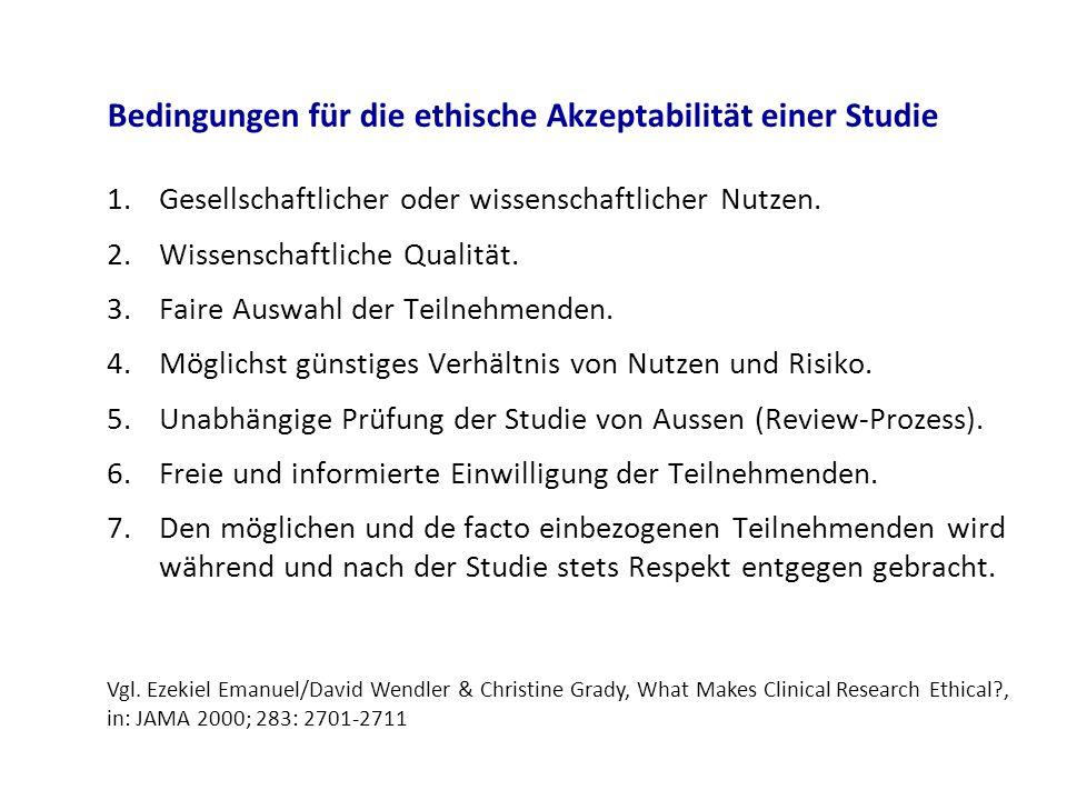 Bedingungen für die ethische Akzeptabilität einer Studie 1.Gesellschaftlicher oder wissenschaftlicher Nutzen. 2.Wissenschaftliche Qualität. 3.Faire Au