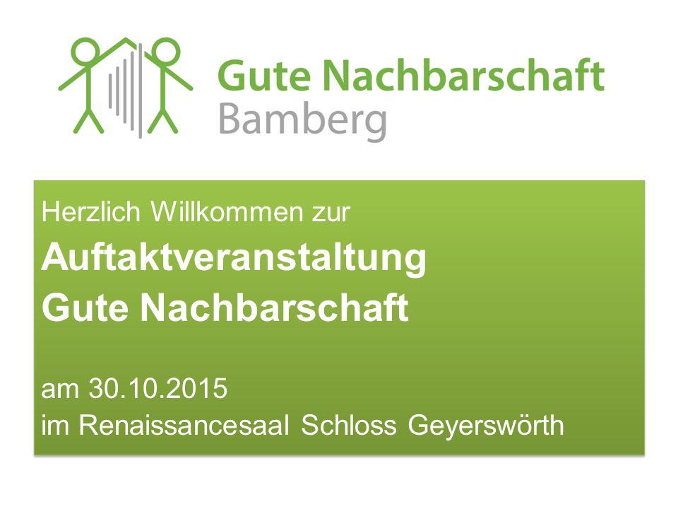 Herzlich Willkommen zur Auftaktveranstaltung Gute Nachbarschaft am 30.10.2015 im Renaissancesaal Schloss Geyerswörth Herzlich Willkommen zur Auftaktve