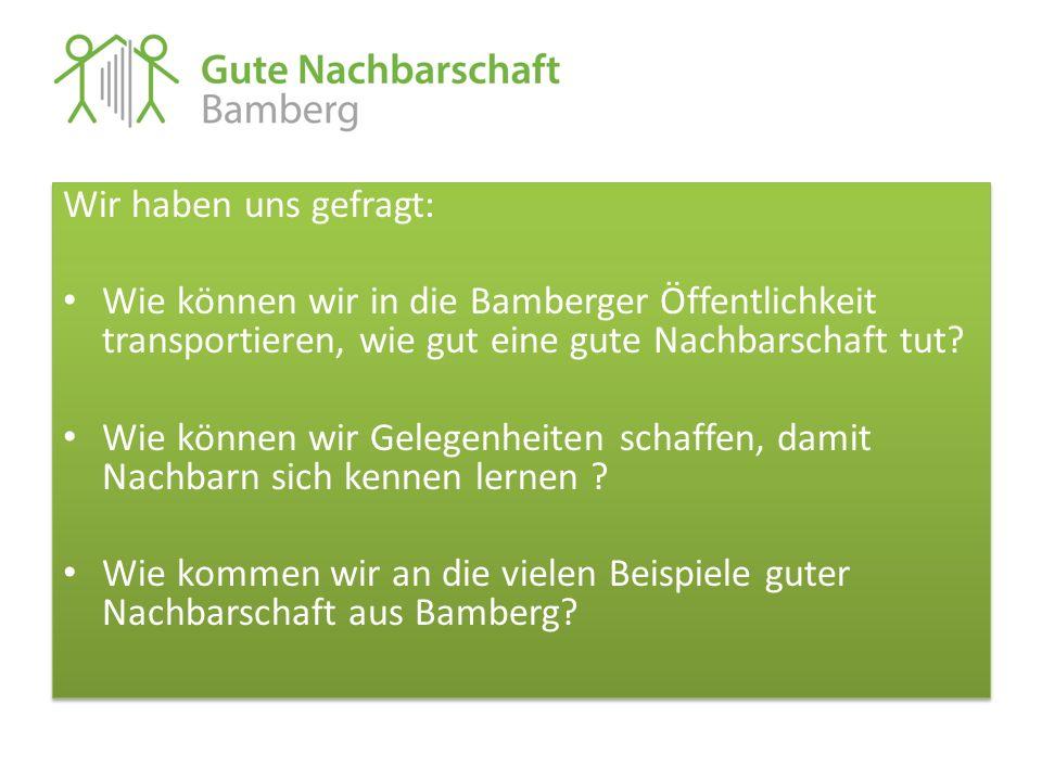 Wir haben uns gefragt: Wie können wir in die Bamberger Öffentlichkeit transportieren, wie gut eine gute Nachbarschaft tut? Wie können wir Gelegenheite