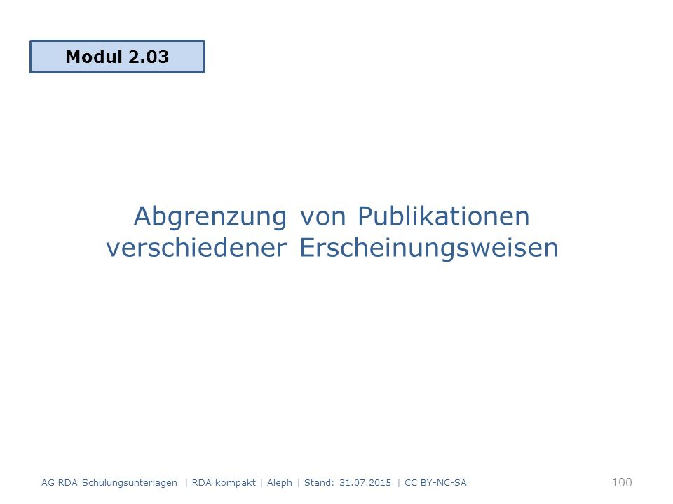 Abgrenzung von Publikationen verschiedener Erscheinungsweisen Modul 2.03 AG RDA Schulungsunterlagen | RDA kompakt | Aleph | Stand: 31.07.2015 | CC BY-NC-SA 100
