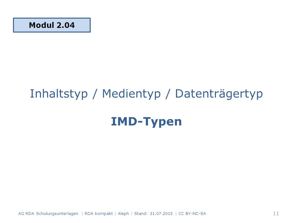 Inhaltstyp / Medientyp / Datenträgertyp IMD-Typen Modul 2.04 11 AG RDA Schulungsunterlagen | RDA kompakt | Aleph | Stand: 31.07.2015 | CC BY-NC-SA