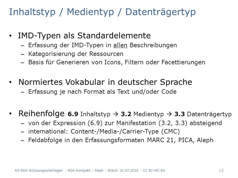 Inhaltstyp / Medientyp / Datenträgertyp IMD-Typen als Standardelemente – Erfassung der IMD-Typen in allen Beschreibungen – Kategorisierung der Ressourcen – Basis für Generieren von Icons, Filtern oder Facettierungen Normiertes Vokabular in deutscher Sprache – Erfassung je nach Format als Text und/oder Code Reihenfolge 6.9 Inhaltstyp  3.2 Medientyp  3.3 Datenträgertyp – von der Expression (6.9) zur Manifestation (3.2, 3.3) absteigend – international: Content-/Media-/Carrier-Type (CMC) – Feldabfolge in den Erfassungsformaten MARC 21, PICA, Aleph 12 AG RDA Schulungsunterlagen | RDA kompakt | Aleph | Stand: 31.07.2015 | CC BY-NC-SA
