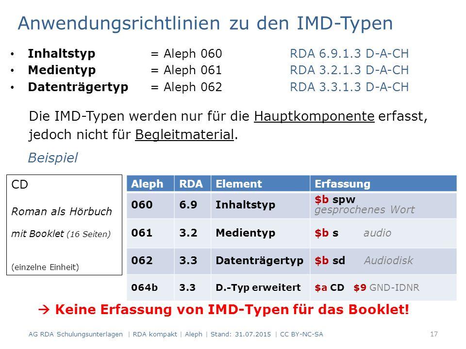 Anwendungsrichtlinien zu den IMD-Typen Inhaltstyp = Aleph 060RDA 6.9.1.3 D-A-CH Medientyp = Aleph 061RDA 3.2.1.3 D-A-CH Datenträgertyp = Aleph 062RDA 3.3.1.3 D-A-CH Die IMD-Typen werden nur für die Hauptkomponente erfasst, jedoch nicht für Begleitmaterial.