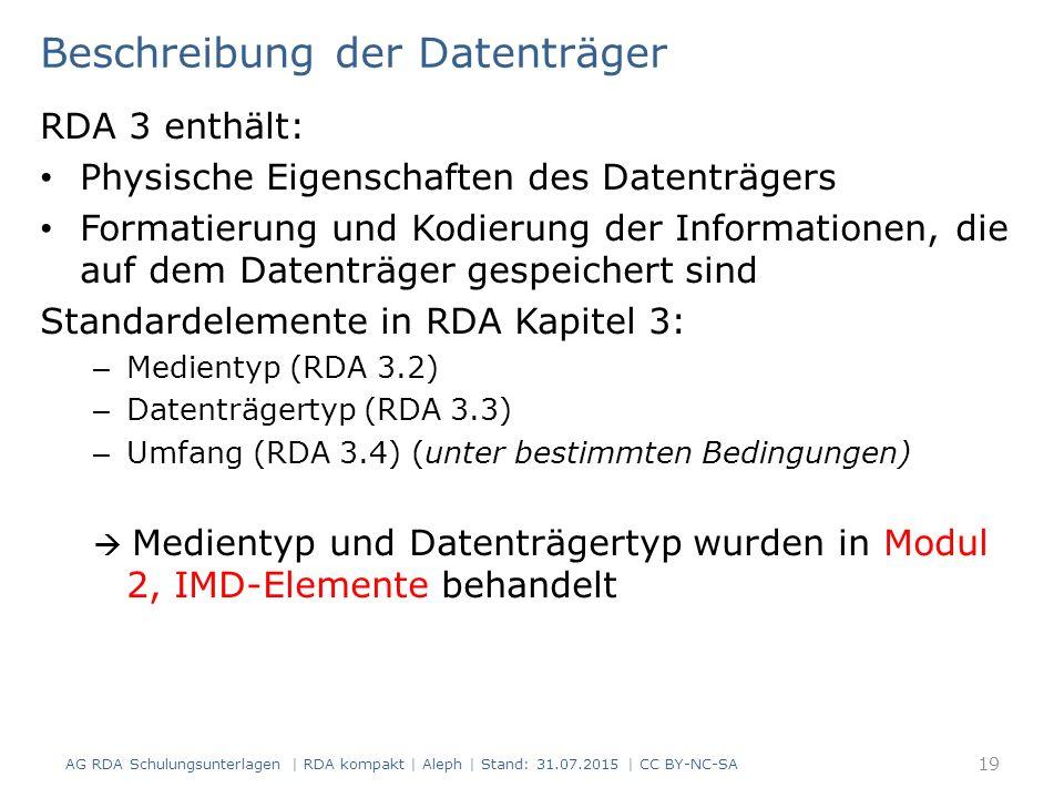Beschreibung der Datenträger RDA 3 enthält: Physische Eigenschaften des Datenträgers Formatierung und Kodierung der Informationen, die auf dem Datenträger gespeichert sind Standardelemente in RDA Kapitel 3: – Medientyp (RDA 3.2) – Datenträgertyp (RDA 3.3) – Umfang (RDA 3.4) (unter bestimmten Bedingungen)  Medientyp und Datenträgertyp wurden in Modul 2, IMD-Elemente behandelt AG RDA Schulungsunterlagen | RDA kompakt | Aleph | Stand: 31.07.2015 | CC BY-NC-SA 19