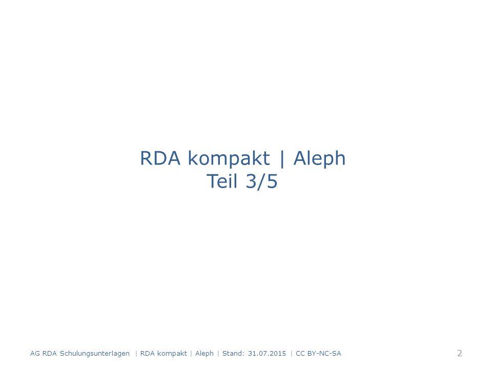 RDA kompakt | Aleph Teil 3/5 AG RDA Schulungsunterlagen | RDA kompakt | Aleph | Stand: 31.07.2015 | CC BY-NC-SA 2