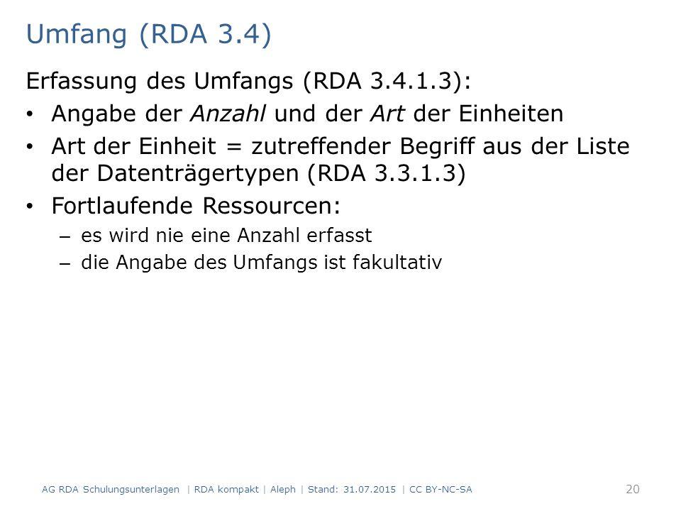 Umfang (RDA 3.4) Erfassung des Umfangs (RDA 3.4.1.3): Angabe der Anzahl und der Art der Einheiten Art der Einheit = zutreffender Begriff aus der Liste der Datenträgertypen (RDA 3.3.1.3) Fortlaufende Ressourcen: – es wird nie eine Anzahl erfasst – die Angabe des Umfangs ist fakultativ AG RDA Schulungsunterlagen | RDA kompakt | Aleph | Stand: 31.07.2015 | CC BY-NC-SA 20