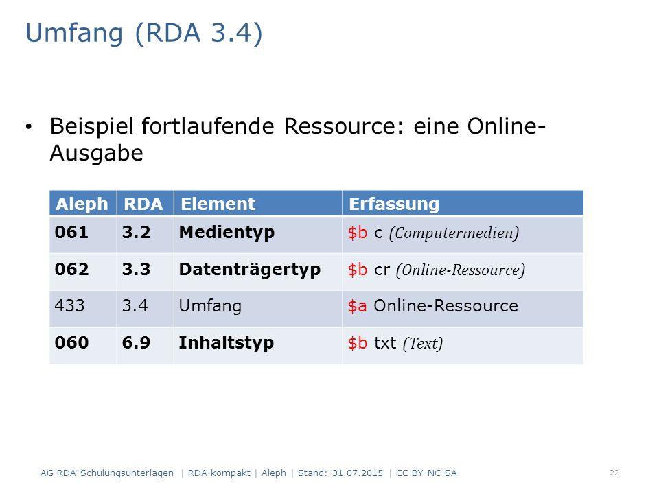 Umfang (RDA 3.4) Beispiel fortlaufende Ressource: eine Online- Ausgabe AlephRDAElementErfassung 0613.2Medientyp $b c (Computermedien) 0623.3Datenträgertyp $b cr (Online-Ressource) 4333.4Umfang$a Online-Ressource 0606.9Inhaltstyp$b txt (Text) 22 AG RDA Schulungsunterlagen | RDA kompakt | Aleph | Stand: 31.07.2015 | CC BY-NC-SA