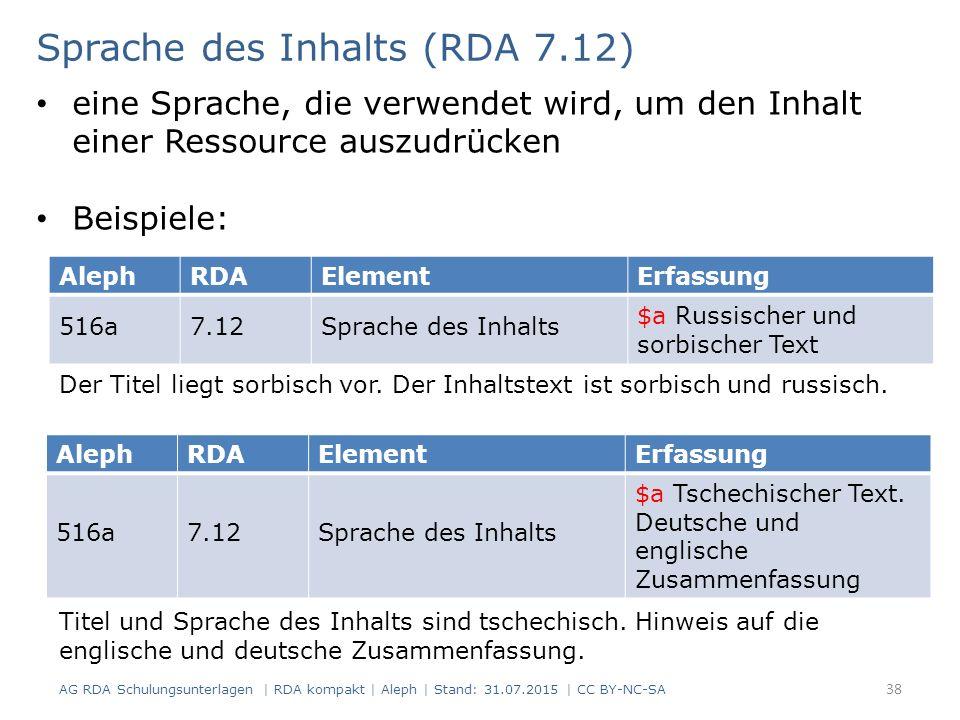 38 AlephRDAElementErfassung 516a7.12Sprache des Inhalts $a Russischer und sorbischer Text Sprache des Inhalts (RDA 7.12) AG RDA Schulungsunterlagen | RDA kompakt | Aleph | Stand: 31.07.2015 | CC BY-NC-SA eine Sprache, die verwendet wird, um den Inhalt einer Ressource auszudrücken Beispiele: AlephRDAElementErfassung 516a7.12Sprache des Inhalts $a Tschechischer Text.