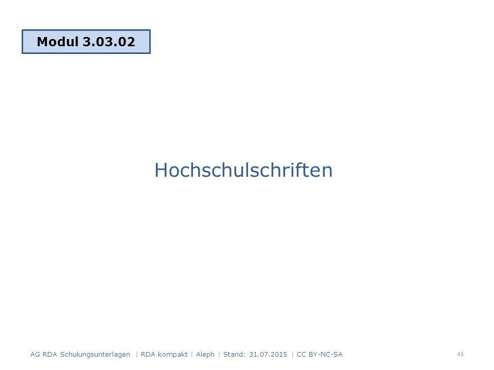 Hochschulschriften Modul 3.03.02 46 AG RDA Schulungsunterlagen | RDA kompakt | Aleph | Stand: 31.07.2015 | CC BY-NC-SA