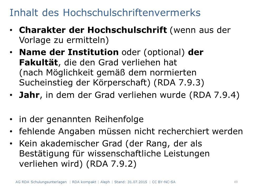 Inhalt des Hochschulschriftenvermerks Charakter der Hochschulschrift (wenn aus der Vorlage zu ermitteln) Name der Institution oder (optional) der Fakultät, die den Grad verliehen hat (nach Möglichkeit gemäß dem normierten Sucheinstieg der Körperschaft) (RDA 7.9.3) Jahr, in dem der Grad verliehen wurde (RDA 7.9.4) in der genannten Reihenfolge fehlende Angaben müssen nicht recherchiert werden Kein akademischer Grad (der Rang, der als Bestätigung für wissenschaftliche Leistungen verliehen wird) (RDA 7.9.2) 49 AG RDA Schulungsunterlagen | RDA kompakt | Aleph | Stand: 31.07.2015 | CC BY-NC-SA