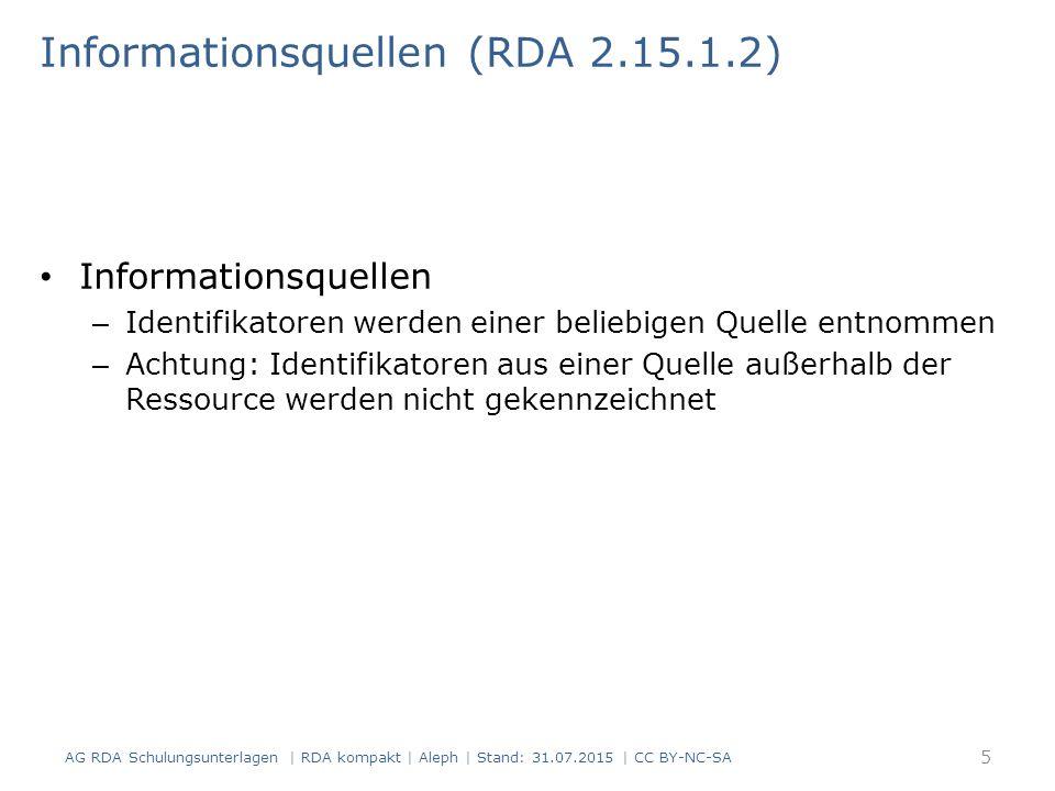 Informationsquellen (RDA 2.15.1.2) Informationsquellen – Identifikatoren werden einer beliebigen Quelle entnommen – Achtung: Identifikatoren aus einer Quelle außerhalb der Ressource werden nicht gekennzeichnet 5 AG RDA Schulungsunterlagen | RDA kompakt | Aleph | Stand: 31.07.2015 | CC BY-NC-SA