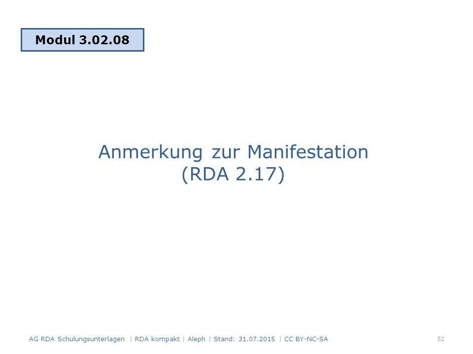 Anmerkung zur Manifestation (RDA 2.17) Modul 3.02.08 52 AG RDA Schulungsunterlagen | RDA kompakt | Aleph | Stand: 31.07.2015 | CC BY-NC-SA