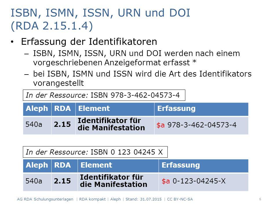 ISBN, ISMN, ISSN, URN und DOI (RDA 2.15.1.4) Erfassung der Identifikatoren – ISBN, ISMN, ISSN, URN und DOI werden nach einem vorgeschriebenen Anzeigeformat erfasst * – bei ISBN, ISMN und ISSN wird die Art des Identifikators vorangestellt 6 AlephRDAElementErfassung 540a2.15 Identifikator für die Manifestation $a 978-3-462-04573-4 AlephRDAElementErfassung 540a2.15 Identifikator für die Manifestation $a 0-123-04245-X In der Ressource: ISBN 978-3-462-04573-4 In der Ressource: ISBN 0 123 04245 X AG RDA Schulungsunterlagen | RDA kompakt | Aleph | Stand: 31.07.2015 | CC BY-NC-SA