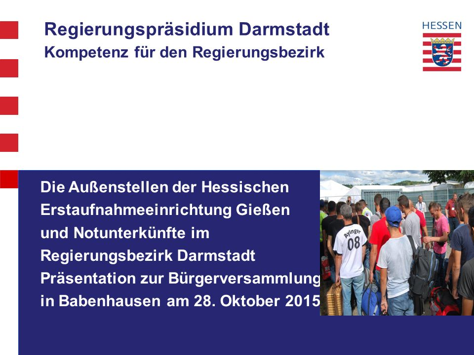 Regierungspräsidium Darmstadt Seit August 2015: Amtshilfe für RP Gießen bei der Flüchtlingsunterbringung:  Juli 2015: etwa 9 000 Flüchtlinge in der Hessischen Erstaufnahmeeinrichtung für Flüchtlinge (HEAE Gießen) und wenigen Außenstellen  drastischer Anstieg der Flüchtlingszahlen  27.