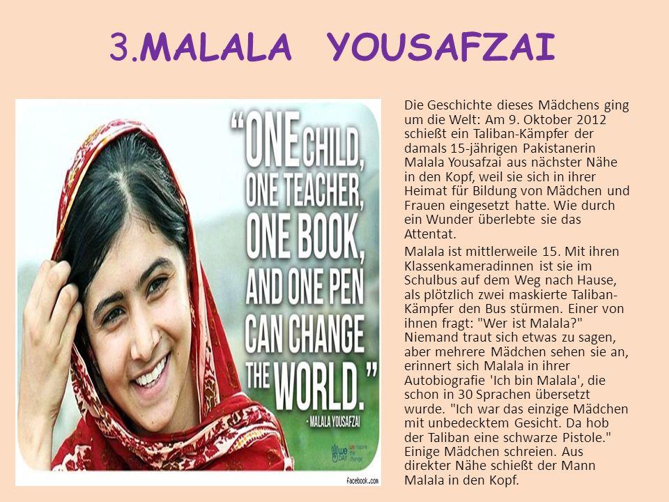 3.MALALA YOUSAFZAI Die Geschichte dieses Mädchens ging um die Welt: Am 9. Oktober 2012 schießt ein Taliban-Kämpfer der damals 15-jährigen Pakistanerin