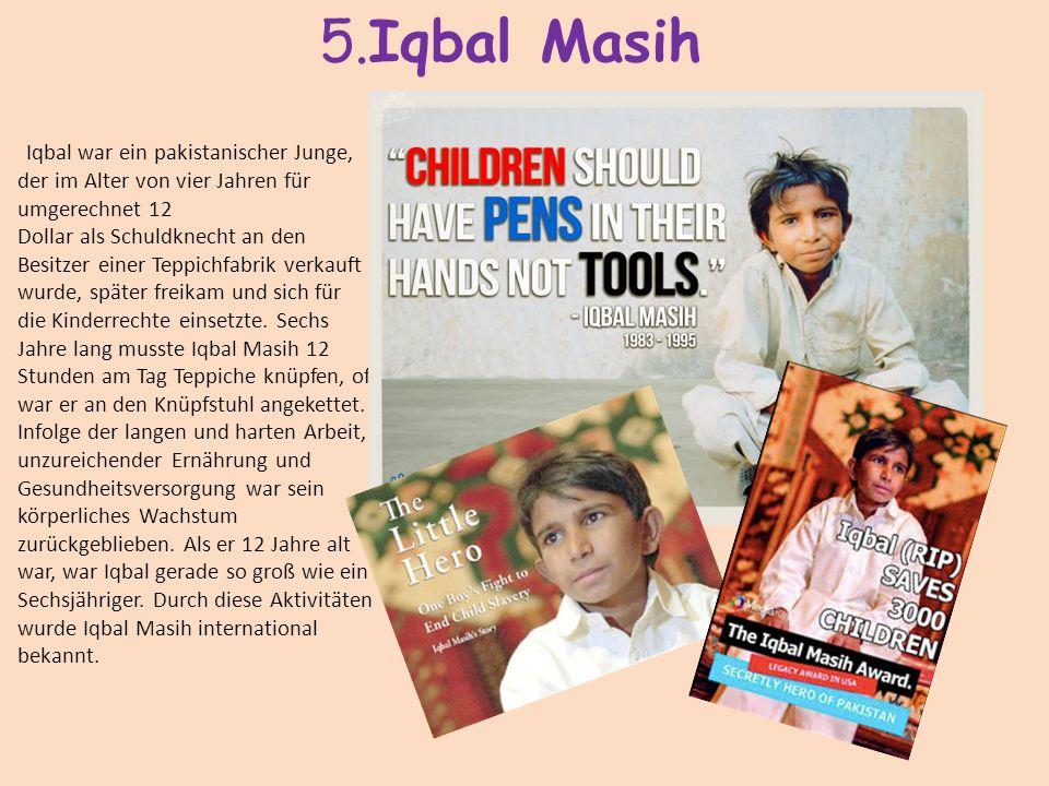 5.Iqbal Masih Iqbal war ein pakistanischer Junge, der im Alter von vier Jahren für umgerechnet 12 Dollar als Schuldknecht an den Besitzer einer Teppic