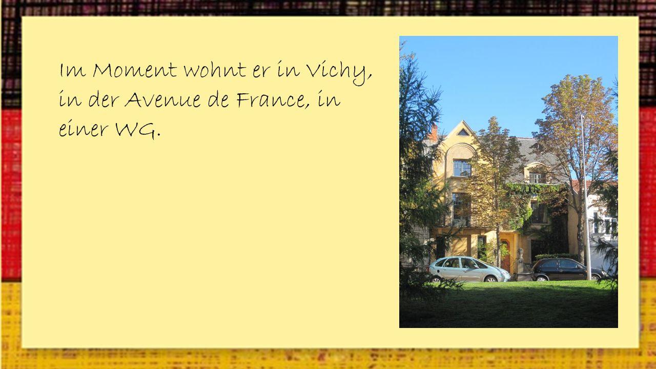 Im Moment wohnt er in Vichy, in der Avenue de France, in einer WG.