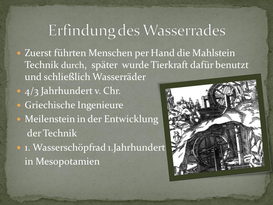 Zuerst führten Menschen per Hand die Mahlstein Technik durch, später wurde Tierkraft dafür benutzt und schließlich Wasserräder 4/3 Jahrhundert v. Chr.