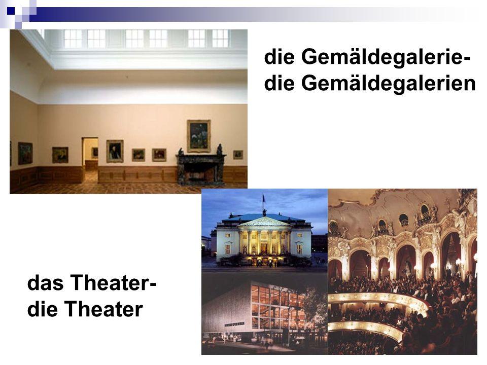 die Gemäldegalerie- die Gemäldegalerien das Theater- die Theater