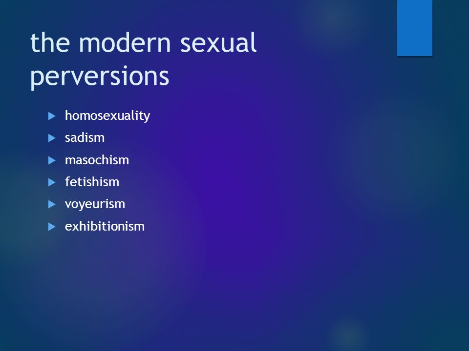 the modern sexual perversions  homosexuality  sadism  masochism  fetishism  voyeurism  exhibitionism