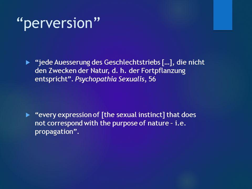 perversion  jede Auesserung des Geschlechtstriebs […], die nicht den Zwecken der Natur, d.
