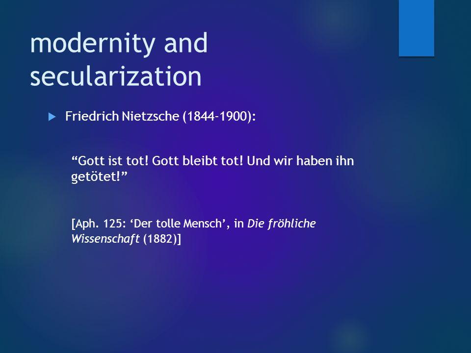 modernity and secularization  Friedrich Nietzsche (1844-1900): Gott ist tot.
