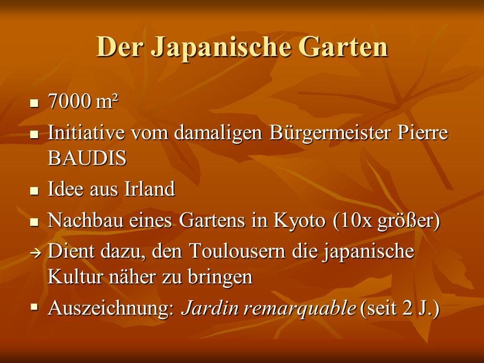 Der Japanische Garten 7000 m² 7000 m² Initiative vom damaligen Bürgermeister Pierre BAUDIS Initiative vom damaligen Bürgermeister Pierre BAUDIS Idee aus Irland Idee aus Irland Nachbau eines Gartens in Kyoto (10x größer) Nachbau eines Gartens in Kyoto (10x größer)  Dient dazu, den Toulousern die japanische Kultur näher zu bringen  Auszeichnung: Jardin remarquable (seit 2 J.)