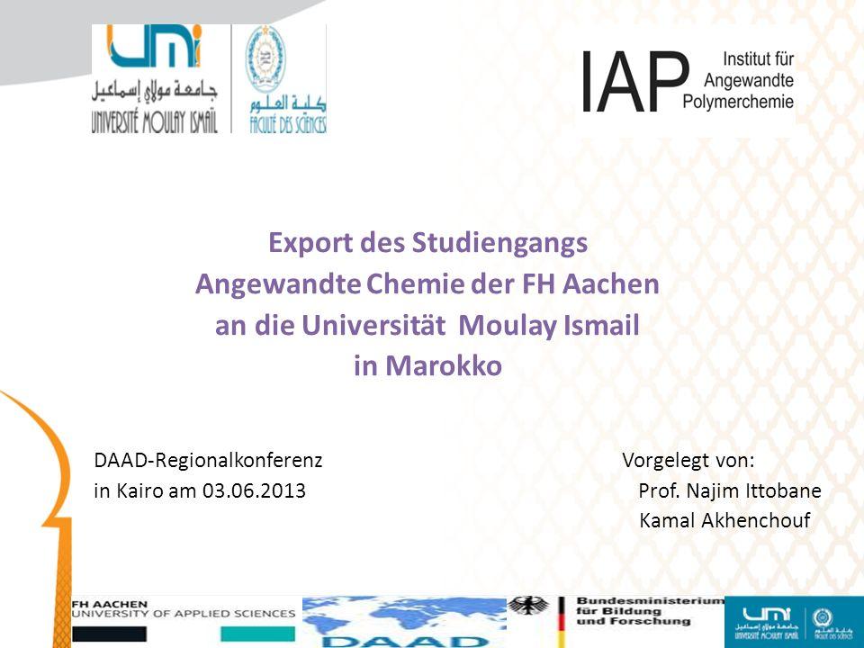 Export des Studiengangs Angewandte Chemie der FH Aachen an die Universität Moulay Ismail in Marokko DAAD-Regionalkonferenz Vorgelegt von: in Kairo am 03.06.2013 Prof.
