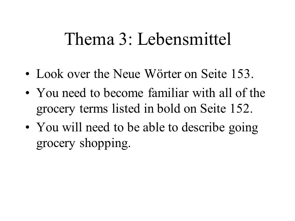 Thema 3: Lebensmittel Look over the Neue Wörter on Seite 153. You need to become familiar with all of the grocery terms listed in bold on Seite 152. Y