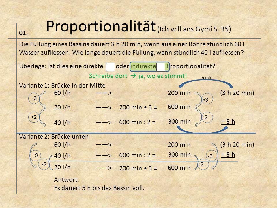 Proportionalität (Ich will ans Gymi S. 35) Die Füllung eines Bassins dauert 3 h 20 min, wenn aus einer Röhre stündlich 60 l Wasser zufliessen. Wie lan
