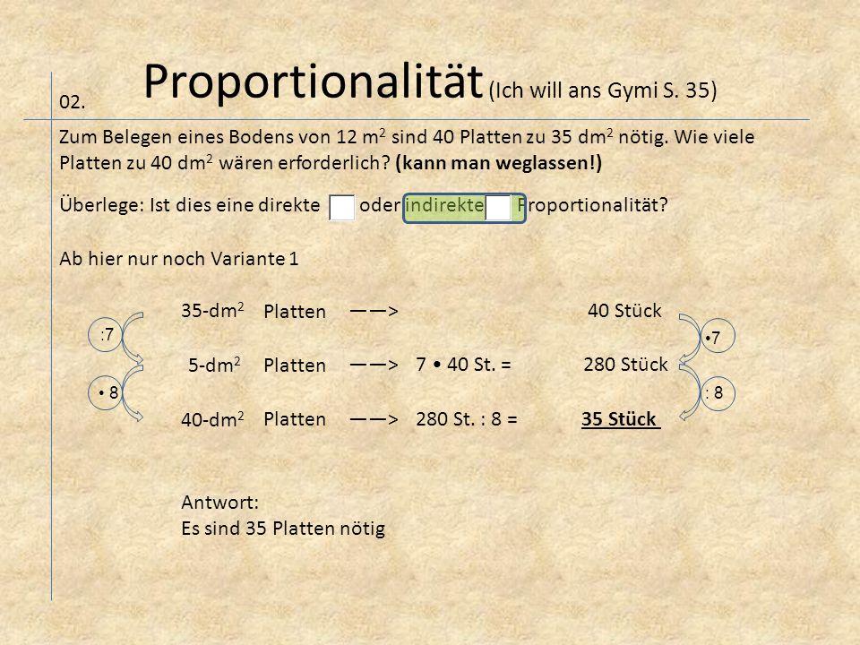 Proportionalität (Ich will ans Gymi S. 35) 02. Zum Belegen eines Bodens von 12 m 2 sind 40 Platten zu 35 dm 2 nötig. Wie viele Platten zu 40 dm 2 wäre