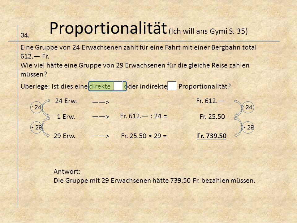 Proportionalität (Ich will ans Gymi S. 35) 04. Eine Gruppe von 24 Erwachsenen zahlt für eine Fahrt mit einer Bergbahn total 612.— Fr. Wie viel hätte e
