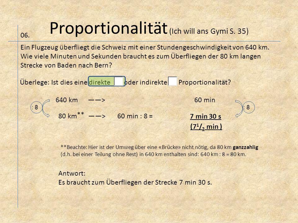 Proportionalität (Ich will ans Gymi S. 35) 06. Ein Flugzeug überfliegt die Schweiz mit einer Stundengeschwindigkeit von 640 km. Wie viele Minuten und