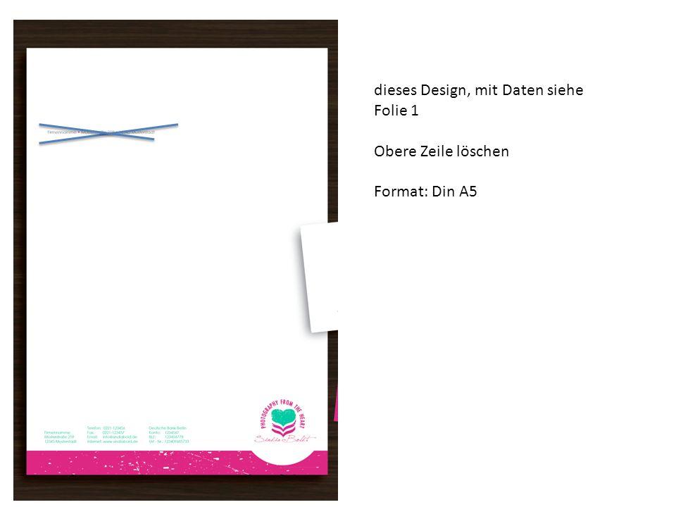 dieses Design, mit Daten siehe Folie 1 Obere Zeile löschen Format: Din A5