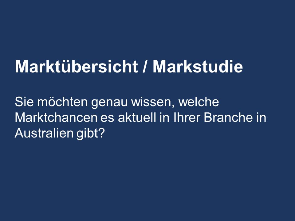 Market Entry Markteinstiegt Market Expansion Markterweiterung Other Services Sonstige Dienstleistungen Market Study Marktstudie Market Overview Marktuberblick Customs Enquiries Zolla uskunft Business Partner Search Geschaftspartner - vermittlung Trade Fair Services Messe-unterstutzung Business Credit Checks Firmenauskunft Business Representation Geschaftsprasenz JobXchange Legal and Tax Enquires Rechtsauskunft Titel Marktübersicht / Markstudie Sie möchten genau wissen, welche Marktchancen es aktuell in Ihrer Branche in Australien gibt