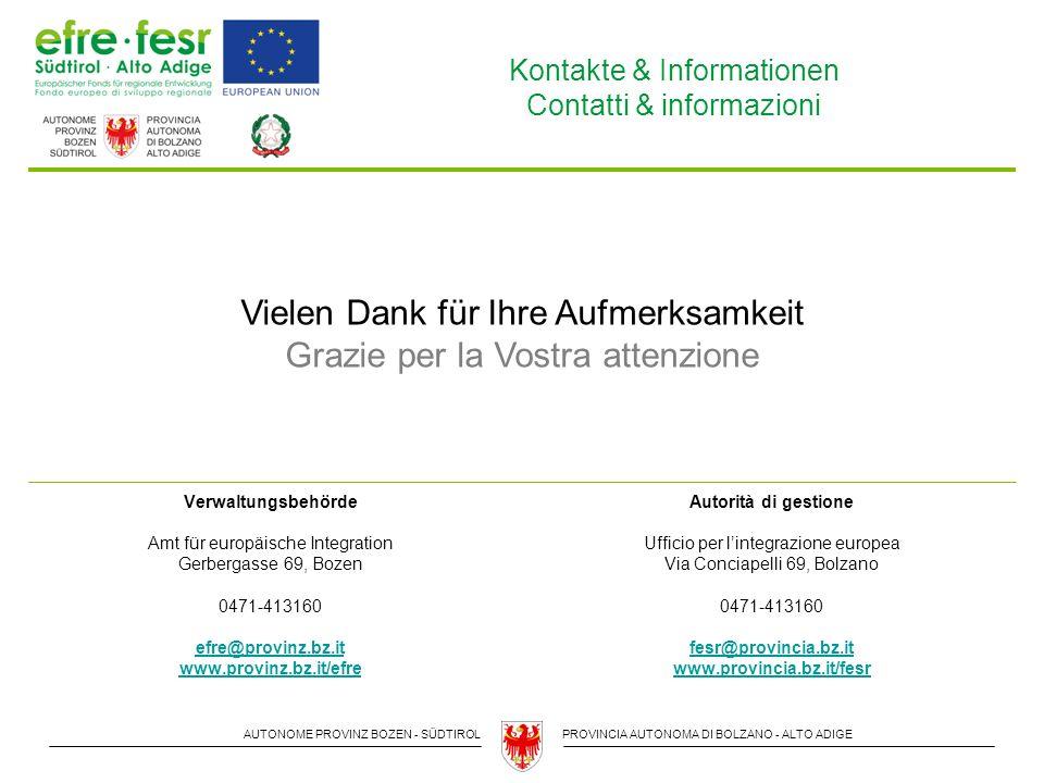 AUTONOME PROVINZ BOZEN - SÜDTIROLPROVINCIA AUTONOMA DI BOLZANO - ALTO ADIGE Kontakte & Informationen Contatti & informazioni Verwaltungsbehörde Amt für europäische Integration Gerbergasse 69, Bozen 0471-413160 efre@provinz.bz.it www.provinz.bz.it/efre Autorità di gestione Ufficio per l'integrazione europea Via Conciapelli 69, Bolzano 0471-413160 fesr@provincia.bz.it www.provincia.bz.it/fesr Vielen Dank für Ihre Aufmerksamkeit Grazie per la Vostra attenzione