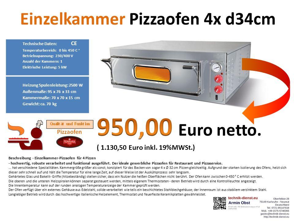 Einzelkammer Pizzaofen 4x d34cm Technische Daten: CE Temperaturbereich: 0 bis 450 C ° Betriebsspannung: 230/400 V Anzahl der Kammern: 1 Elektrische Leistung: 5 kW Heizung Spulenleistung: 2500 W Außenmaße: 95 x 76 x 33 cm Kammermaße: 70 x 70 x 15 cm Gewicht: ca.
